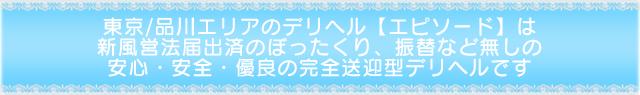 東京/品川エリアのデリヘル【エピソード】は東京都公安委員会届出済のぼったくり、振替など無しの安心安全優良の完全す送迎型デリヘルです。